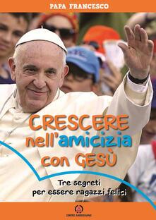 Crescere nell'amicizia con Gesù. Tre segreti per essere ragazzi felici - Francesco (Jorge Mario Bergoglio) - copertina