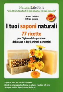 I tuoi saponi naturali. 77 ricette per l'igiene della persona, della casa e degli animali domestici - Marina Tadiello,Patrizia Garzena - copertina