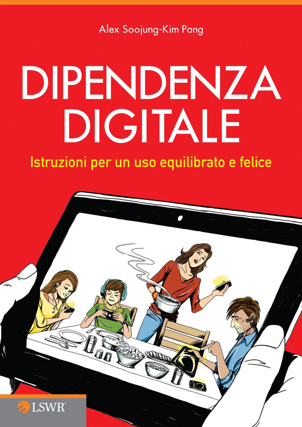 Dipendenza digitale. Istruzioni per un uso equilibrato e felice della tecnologia