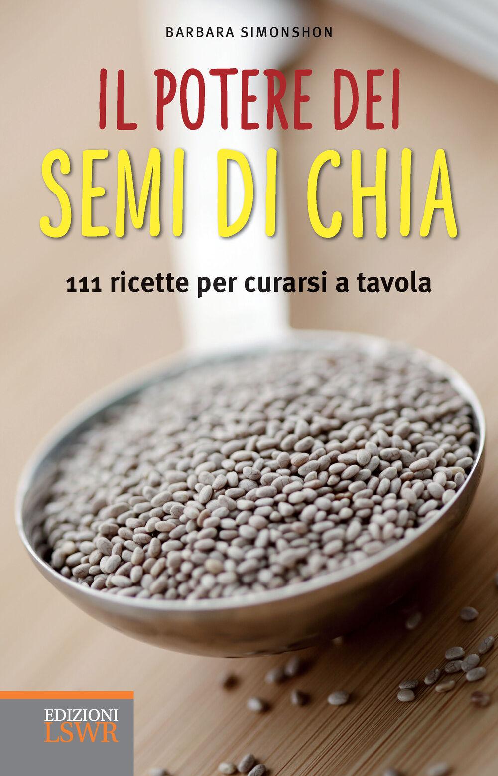 Il potere dei semi di chia. 111 ricette per curarsi a tavola
