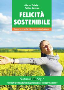 Felicità sostenibile. Muoversi nella vita con passo leggero - Marina Tadiello,Patrizia Garzena - copertina