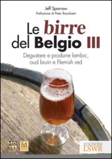 Le birre del Belgio. Degustare e produrre Lambic, Oud Bruin e Flemish Red. Vol. 3.pdf