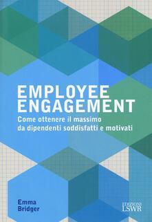 Employee engagement. Come ottenere il massimo da dipendenti soddisfatti e motivati - Emma Bridger - copertina