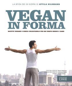 Libro Vegan in forma. Ricette vegane e senza colesterolo per un corpo nuovo e sano. Ediz. illustrata Attila Hildman