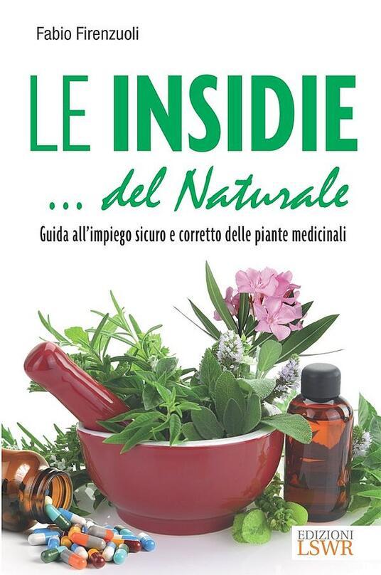 Le insidie... del naturale. Guida all'impiego sicuro e corretto delle piante medicinali - Fabio Firenzuoli - ebook