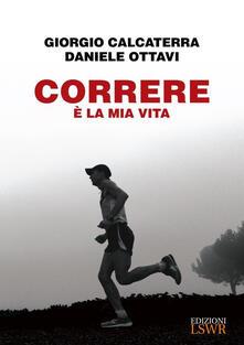 Correre è la mia vita - Giorgio Calcaterra,Daniele Ottavi - copertina