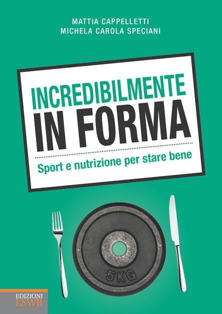 Incredibilmente In Forma Sport E Nutrizione Per Stare Bene Cappelletti Mattia Speciani Michela Carola Ebook Epub Con Light Drm Ibs