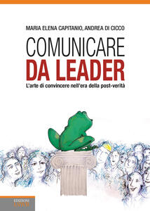 Libro Comunicare da leader. L'arte di convincere nell'era della post-verità Maria Elena Capitanio Andrea Di Cicco