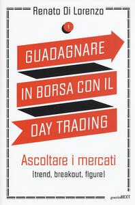 Guadagnare in borsa con il day trading. Vol. 1: Ascoltare i mercati (trend, breakout, figure).