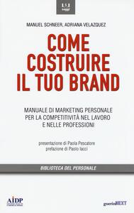 Come costruire il tuo brand. Manuale di marketing personale per la competitività nel lavoro e nelle professioni