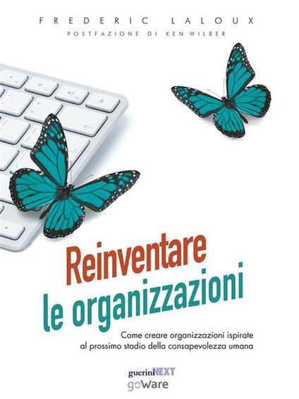 Reinventare le organizzazioni. Come creare organizzazioni ispirate al prossimo stadio della consapevolezza umana - Frederic Laloux - ebook