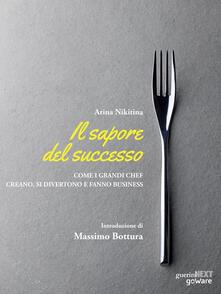 Il sapore del successo. Come i grandi chef creano, si divertono e fanno business - Arina Nikitina,Gianni Antoniali - ebook