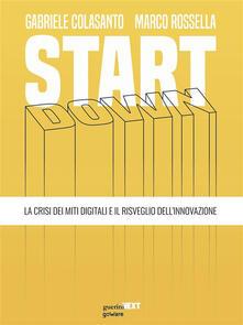 Start down. La crisi dei miti digitali e il risveglio dell'innovazione - Gabriele Colasanto,Marco Rossella - ebook