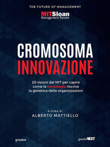 Cromosoma innovazione. 20 visioni del MIT per capire come la tecnologia riscrive la genetica delle organizzazioni - Alberto Mattiello - ebook