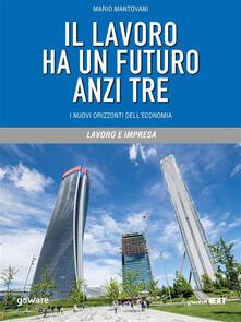 Il lavoro ha un futuro anzi tre. I nuovi orizzonti dell'economia - Mario Mantovani - ebook