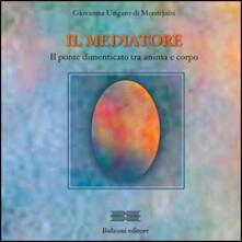 Il mediatore. Il ponte dimenticato tra anima e corpo - Giovanna Ungaro di Montejaisi - copertina