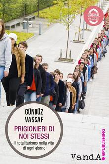 Prigionieri di noi stessi. Il totalitarismo nella vita di ogni giorno - Vassaf Gündüz - ebook