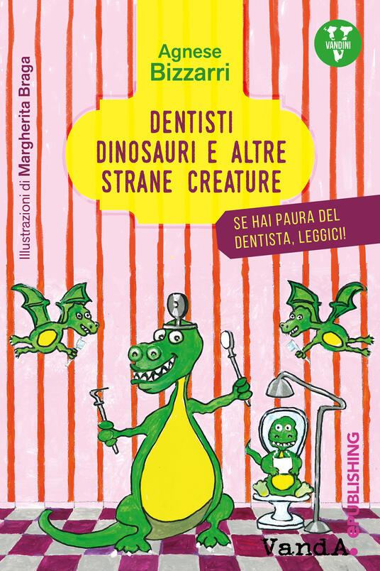 Dentisti, dinosauri e altre strane creature. Se hai paura del dentista, leggici - Agnese Bizzarri,Margherita Braga - ebook