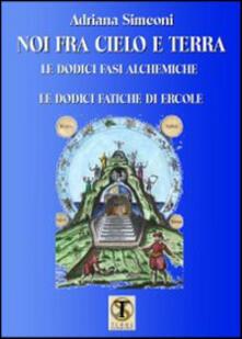 Noi fra cielo e terra. Le dodici fasi alchemiche. Le dodici fatiche di Ercole.pdf