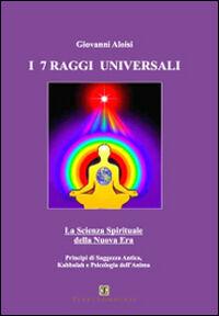 I sette raggi universali. La scienza spirituale della Nuova Era. Principi di saggezza antica, Kabbalah e psicologia