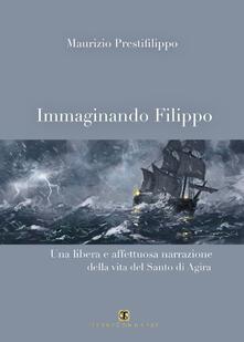 Immaginando Filippo. Una libera e affettuosa narrazione della vita del santo di Agira - Maurizio Prestifilippo - copertina