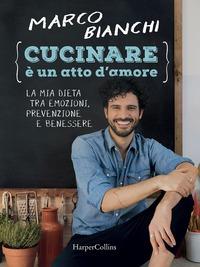 Cucinare è un atto d'amore. La mia dieta tra emozioni, prevenzione e benessere. Ediz. illustrata - Bianchi Marco - wuz.it