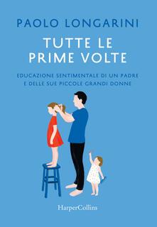 Tutte le prime volte. Educazione sentimentale di un padre e delle sue piccole grandi donne - Paolo Longarini - copertina