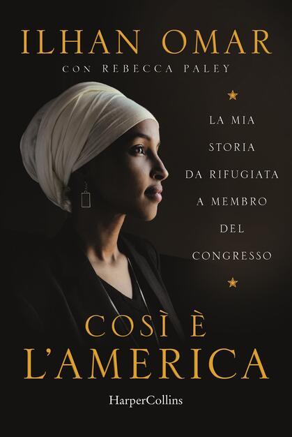 Cosi è l'America. La mia storia da rifugiata a membro del Congresso - Ilhan  Omar - Rebecca Paley - - Libro - HarperCollins Italia - | IBS