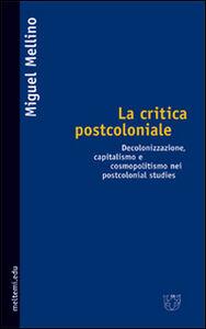 La critica postcoloniale. Decolonizzazione, capitalismo e cosmopolitismo nei Postcolonial Studies