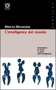 L' intelligenza del mondo. Fondamenti di storia e teoria dell'immaginario