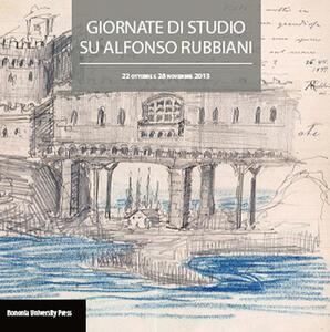 Atti delle giornate di studio su Alfonso Rubbiani (Bologna, 22 ottobre e 28 novembre 2013)