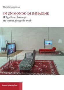 In un mondo di immagine. Il significato personale tra cinema, fotografia e web - Daniela Merigliano - copertina
