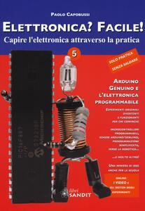 Elettronica? Facile!. Vol. 5: Arduino, Genuino e l'elettronica programmabile.