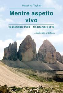 Mentre aspetto vivo. 18 dicembre 2004-18 dicembre 2015 ...dedicato a Franca