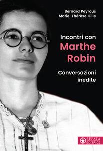 Incontri con Marthe Robin. Conversazioni inedite