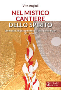 Nel mistico cantiere dello Spirito. Scritti alla Famiglia spirituale di Padre Enrico Mauri (2012-2015)