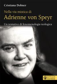 Nella via mistica di Adrienne von Speyr. Un tentativo di fenomenologia teologica - Dobner Cristiana - wuz.it
