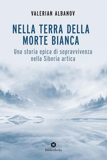 Camfeed.it Nella terra della morte bianca. Una storia epica di sopravvivenza nella Siberia artica Image