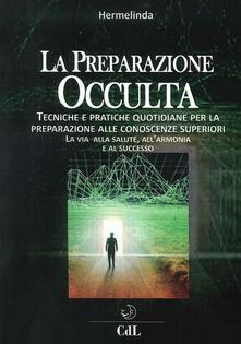Preparazione occulta. Tecniche e pratiche quotidiane per la preparazione alle conoscenze superiori. La via alla salute, allarmonia e al successo.pdf