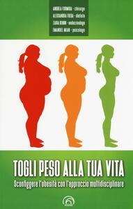 Togli peso alla tua vita. Sconfiggere l'obesità con l'approccio multidsciplinare