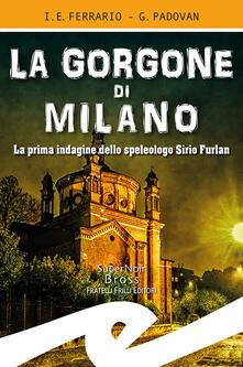 La Gorgone di Milano. La prima indagine dello speleologo Sirio Furlan - Ippolito Edmondo Ferrario,Gianluca Padovan - copertina