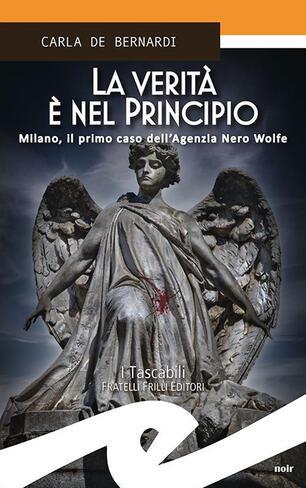 La verità è nel principio. Milano, il primo caso dell'Agenzia Nero Wolfe -  Carla De Bernardi - Libro - Frilli - Tascabili. Noir | IBS