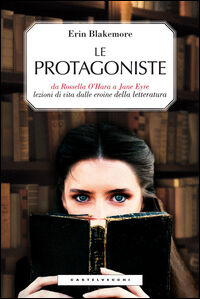 Le protagoniste. Da Rossella O'Hara a Jane Eyre, lezioni di vita dalle eroine della letteratura