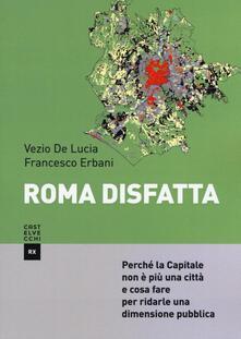 Roma disfatta. Perché la Capitale non è più una città e cosa fare per ridarle una dimensione pubblica - Francesco Erbani,Vezio De Lucia - copertina