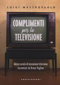 Complimenti per la televisione. Mezzo secolo di invenzioni televisive raccontate da Bruno Voglino
