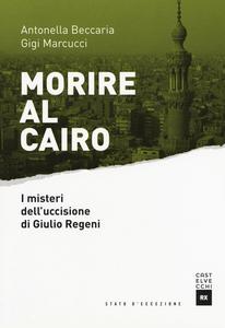 Libro Morire al Cairo. I misteri dell'uccisione di Giulio Regeni Antonella Beccaria , Gigi Marcucci