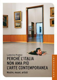 Perché l'Italia non ama più l'arte contemporanea. Mostre, musei, artisti - Ludovico Pratesi,Dario Franceschini - copertina