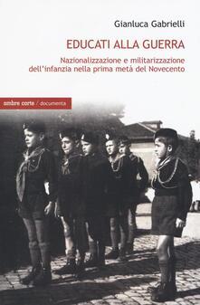 Educati alla guerra. Nazionalizzazione e militarizzazione dellinfanzia nella prima metà del Novecento.pdf