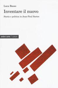 Libro Inventare il nuovo. Storia e politica in Jean-Paul Sartre Luca Basso