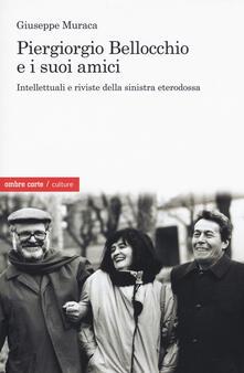 Piergiorgio Bellocchio e i suoi amici. Intellettuali e riviste della sinistra eterodossa - Giuseppe Muraca - copertina